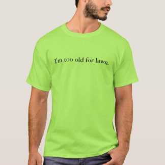 I'm too old for lawn. T-Shirt