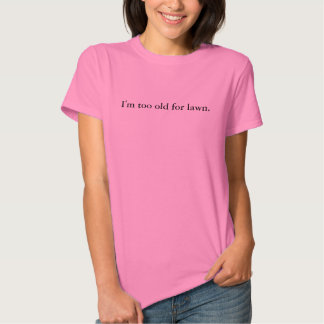 I'm too old for lawn. tee shirt