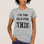 I'm Too Old for This T-Shirt