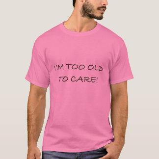 I'M TOO OLD TO CARE - Custom T-Shirt