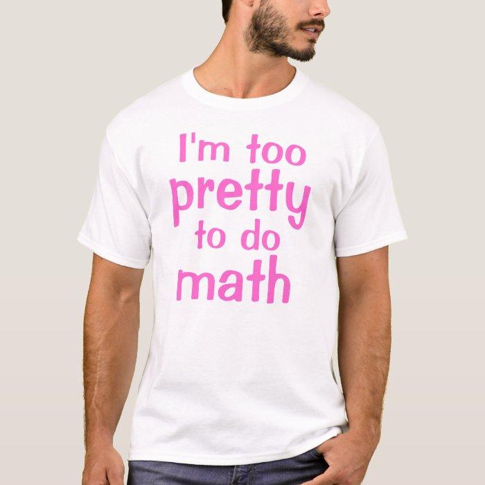 I'm too, pretty, to do, math T-Shirt