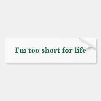 I'm too short for life bumper sticker