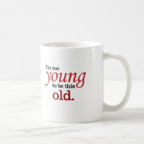 I'm too young to be this old funny take on aging coffee mug