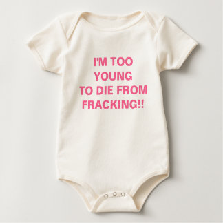 I'M TOO YOUNGTO DIE FROM FRACKING!! BABY BODYSUIT