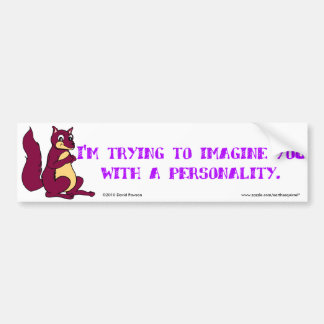 I'm trying to imagine you with a personality bumper sticker