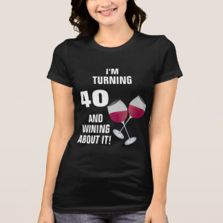 I'm Turning 40 And Wining About It T-Shirt