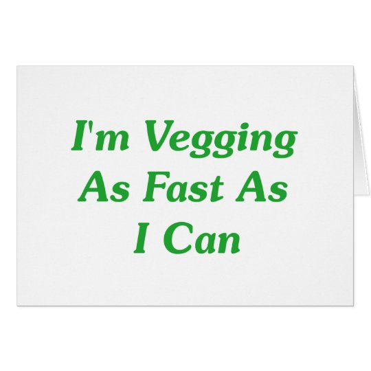 I'm Vegging As Fast As I Can Card