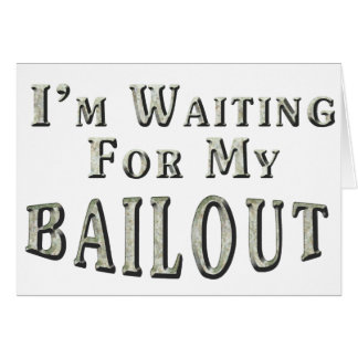 I'm Waiting For MY Bailout Greeting Card