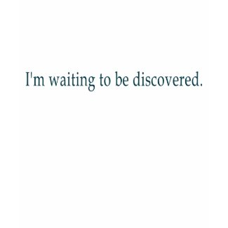 I'm waiting to be discovered. shirt