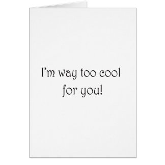 I'm Way Too Cool For You Card