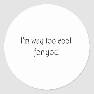 I'm Way Too Cool For You Classic Round Sticker