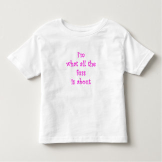 I'm what all the fuss is about toddler t-shirt