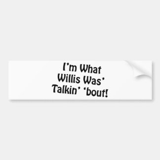 I'm What Willis Was' Talkin' 'Bout! Bumper Sticker