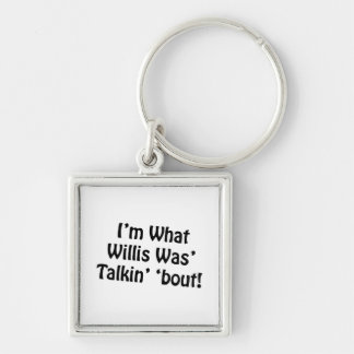 I'm What Willis Was' Talkin' 'Bout! Keychain