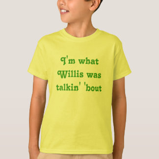 I'm what Willis was talkin' 'bout T-Shirt
