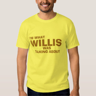 I'm What Willis Was Talking About T Shirt