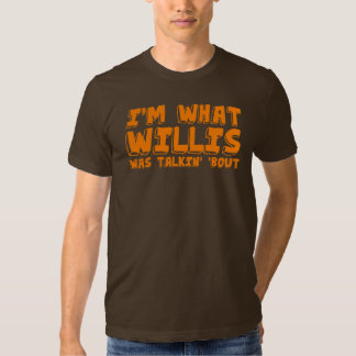 I'm what Willis was talking' 'bout. T Shirt