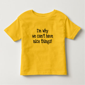 I'm Why We Can't Have Nice Things!  toddler tee