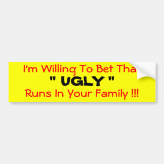 "I'm Willing To Bet That  "" UGLY ""  Runs In Your... Car Bumper Sticker"