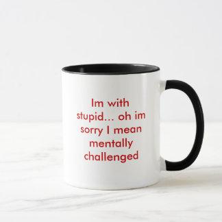 Im with stupid... oh im sorry I mean mentally c... Mug