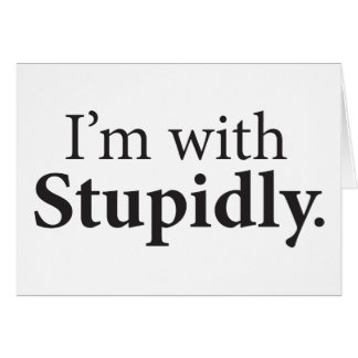 I'm With Stupidly Card