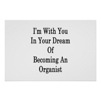 I'm With You In Your Dream Of Becoming An Organist Poster