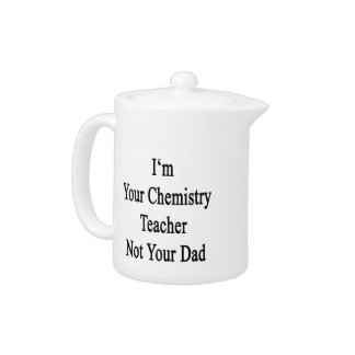 I'm Your Chemistry Teacher Not Your Dad