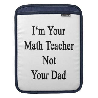 I'm Your Math Teacher Not Your Dad Sleeve For iPads