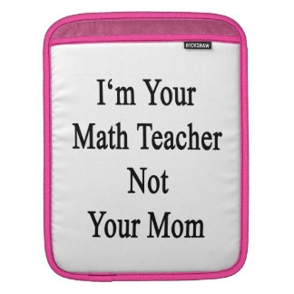 I'm Your Math Teacher Not Your Mom Sleeve For iPads