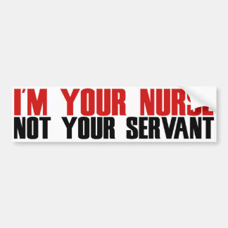 Im your nurse not your servant bumper sticker