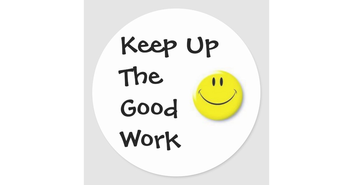 Images keep up the good work classic round sticker 217587943344569729 on jobs at