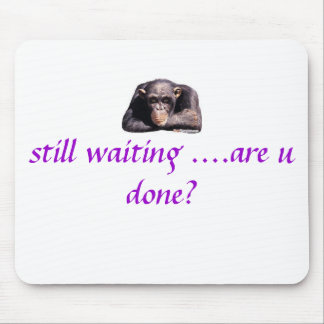 images, still waiting ....are u done? mouse pad
