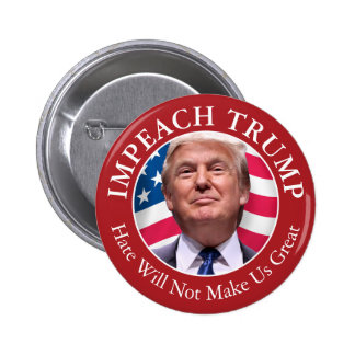 Impeach Donald Trump - Hate Will Not Make Us Great Pinback Button