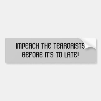 IMPEACH THE TERRORISTSBEFORE IT'S TO LATE! CAR BUMPER STICKER