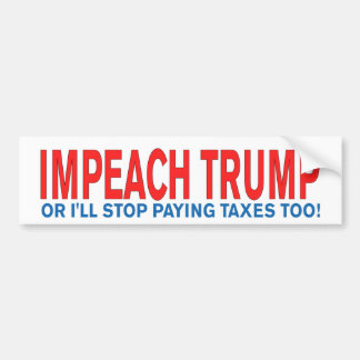 Impeach Trump or I'll stop paying taxes too! Bumper Sticker