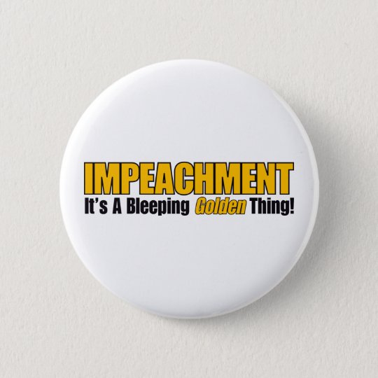 Impeachment It's A Bleeping Golden Thing Pinback Button
