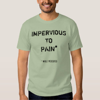 IMPERVIOUS TO PAIN*, * WHILE MEDICATED T-SHIRT