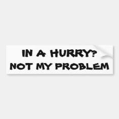In A Hurry? Not My Problem Bumper Sticker at Zazzle