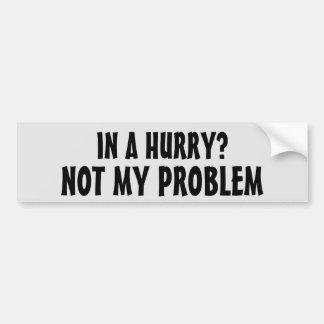 In a Hurry? Not my problem (Mr Earl font) Bumper Sticker