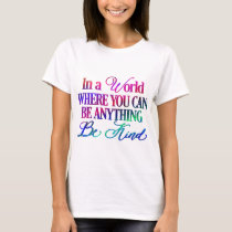 In a world where you can be anything.. Be Kind T-Shirt