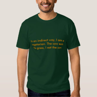 In an indirect way, I am a vegetarian. The cow ... T Shirt