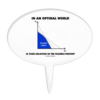 In An Optimal World Is Your Solution Feasible? Cake Topper
