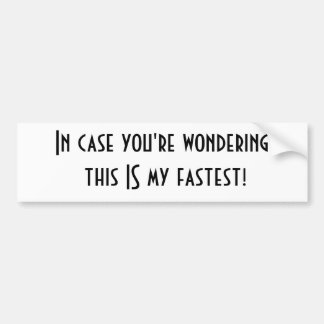 In case you're wondering this IS my fastest! Bumper Sticker