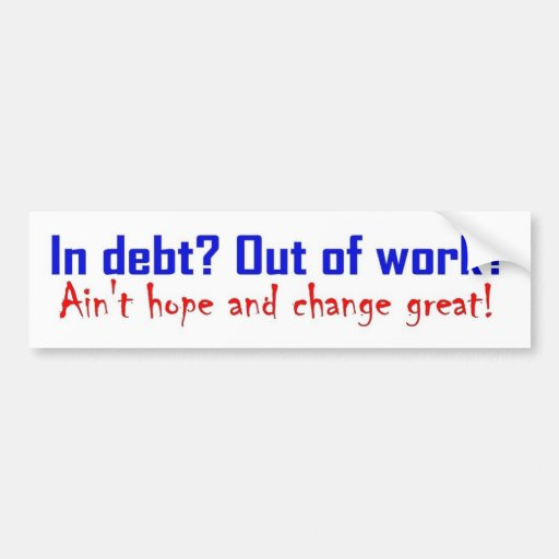 In Debt? Out Of WorkI?Aint Hope and Change Great? Bumper Stickers