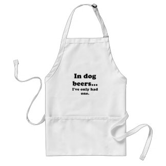 In Dog Beers Ive Only Had One Adult Apron