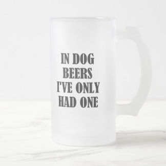 In Dog Beers I've Only Had One Frosted Mug
