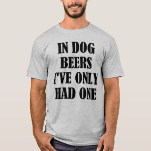 ef017c448597 In Dog Beers I've Only Had One Funny Drinking Tee
