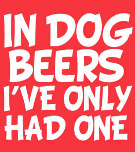 183627a39e00 In Dog Beers I've Only Had One funny T-Shirt