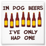 In Dog Beers I've Only Had One Photo Print