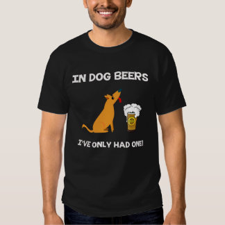 In Dog Beers I've Only had one! Shirt